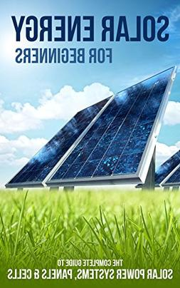 Solar Energy for Beginners: The Complete Guide to Solar Powe
